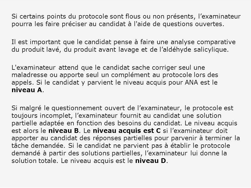 Si certains points du protocole sont flous ou non présents, l'examinateur pourra les faire préciser au candidat à l aide de questions ouvertes.