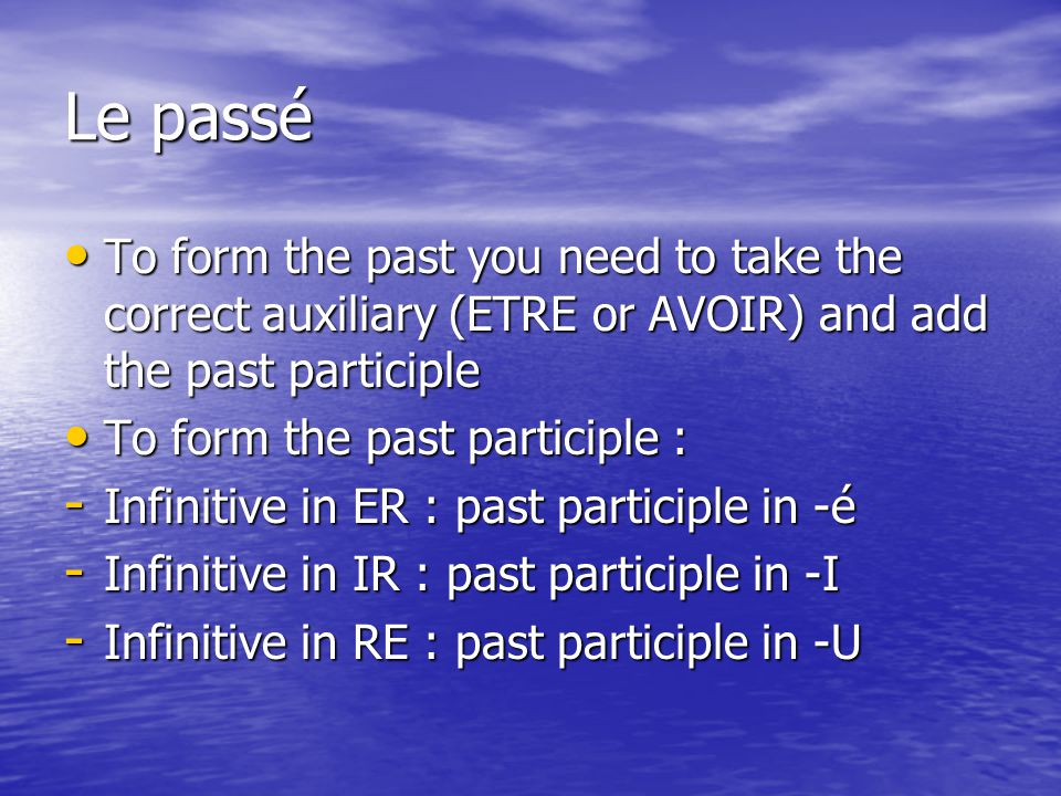 Le passé To form the past you need to take the correct auxiliary (ETRE or AVOIR) and add the past participle.