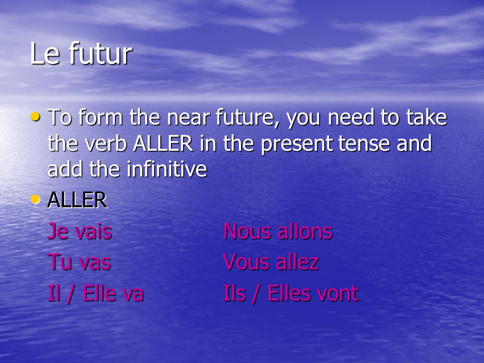 Le futur To form the near future, you need to take the verb ALLER in the present tense and add the infinitive.