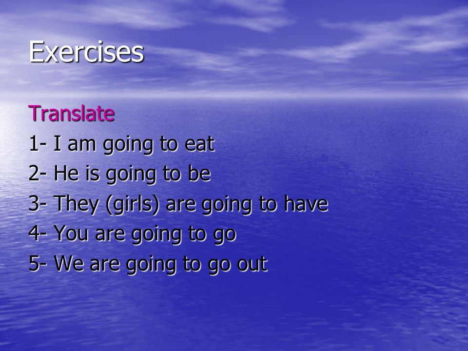 Exercises Translate 1- I am going to eat 2- He is going to be