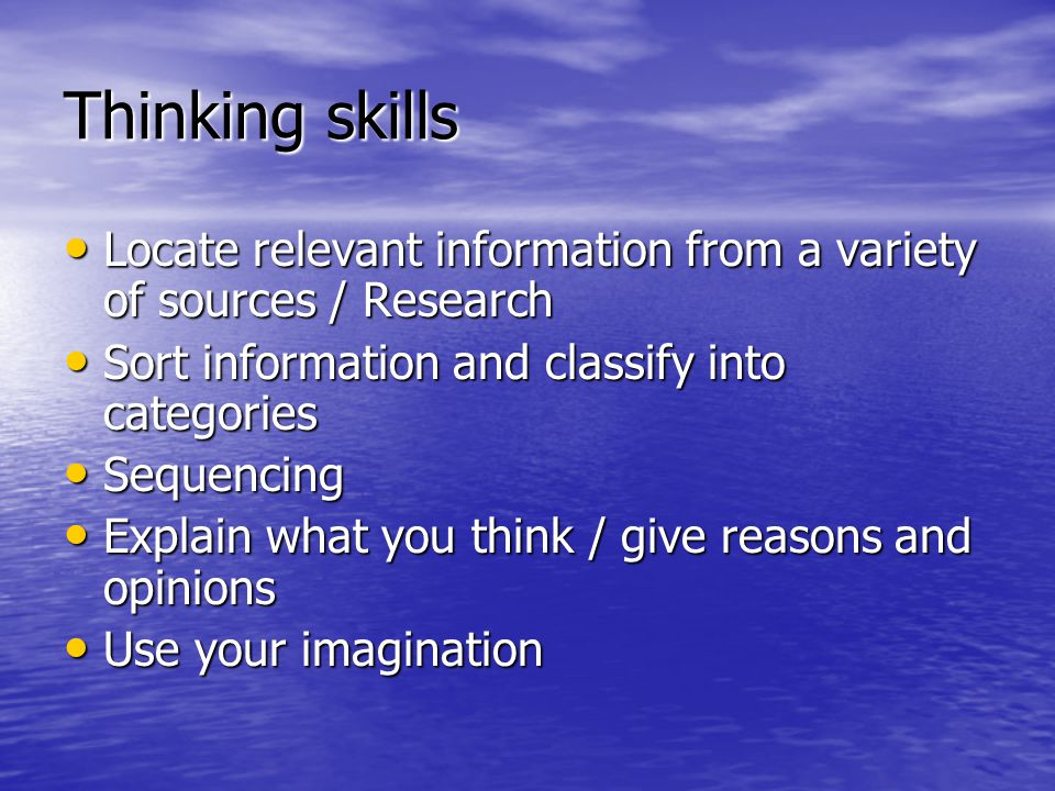 Thinking skills Locate relevant information from a variety of sources / Research. Sort information and classify into categories.