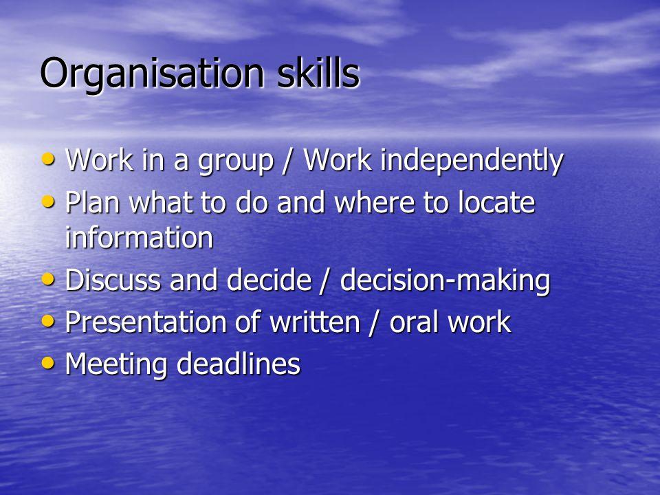 Organisation skills Work in a group / Work independently
