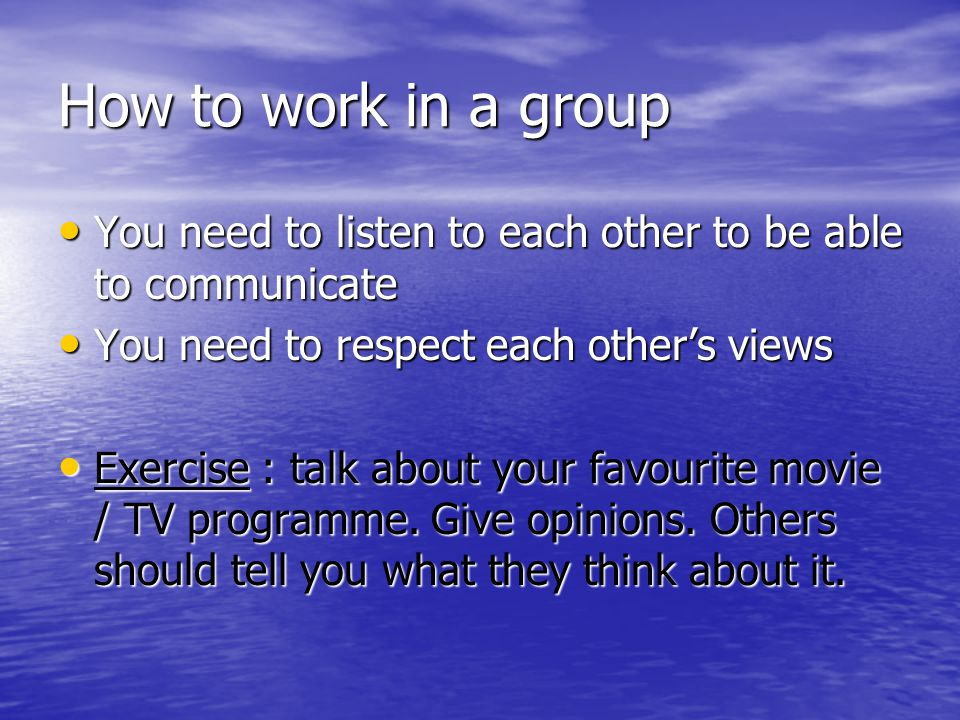 How to work in a group You need to listen to each other to be able to communicate. You need to respect each other's views.