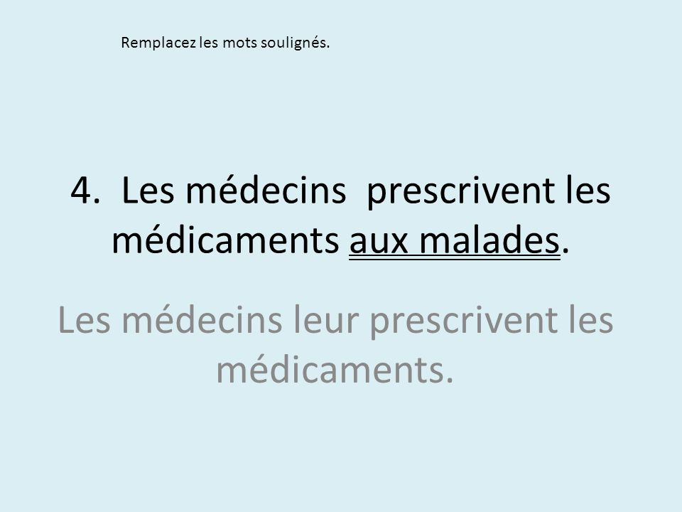 4. Les médecins prescrivent les médicaments aux malades.