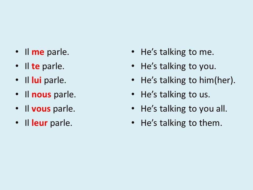 Il me parle. Il te parle. Il lui parle. Il nous parle. Il vous parle. Il leur parle. He's talking to me.