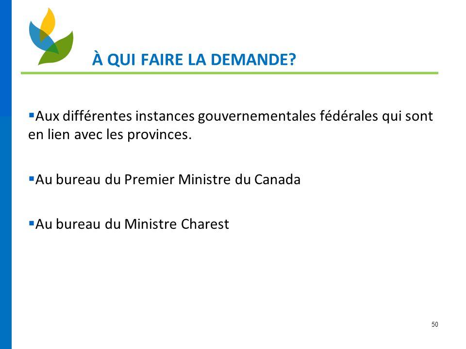 À QUI FAIRE LA DEMANDE Aux différentes instances gouvernementales fédérales qui sont en lien avec les provinces.