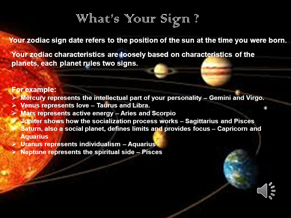What's Your Sign Your zodiac sign date refers to the position of the sun at the time you were born.
