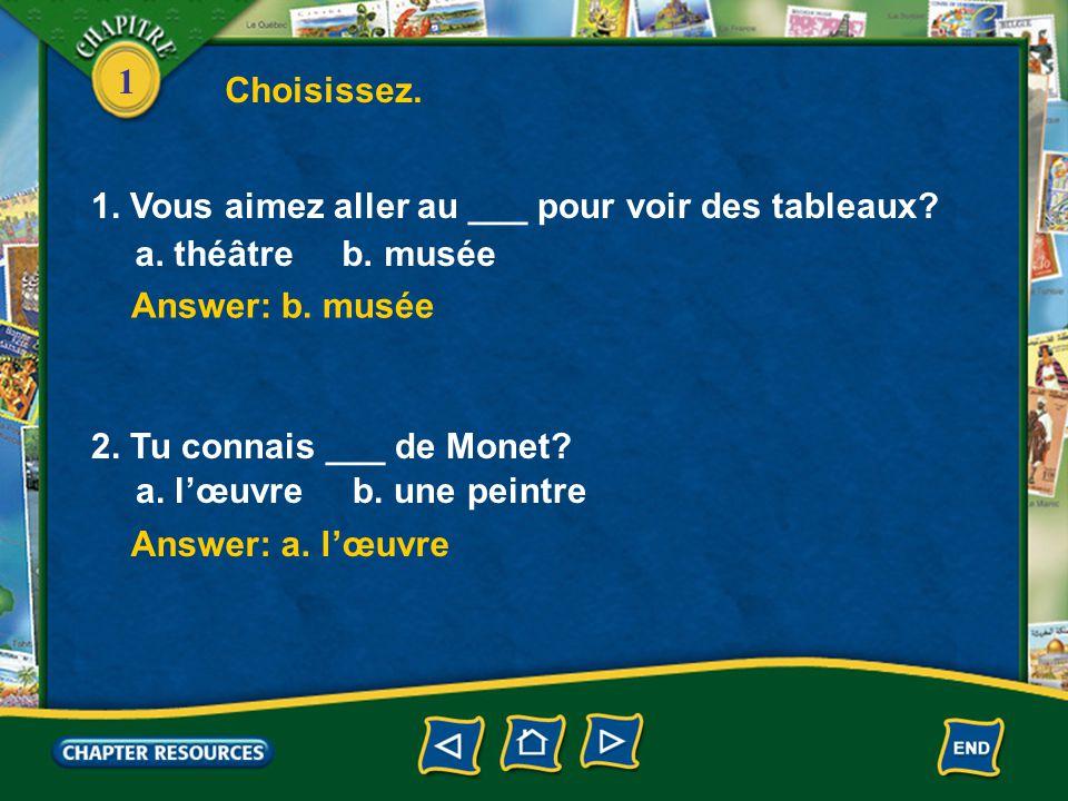 Choisissez. 1. Vous aimez aller au ___ pour voir des tableaux a. théâtre b. musée. Answer: b. musée.