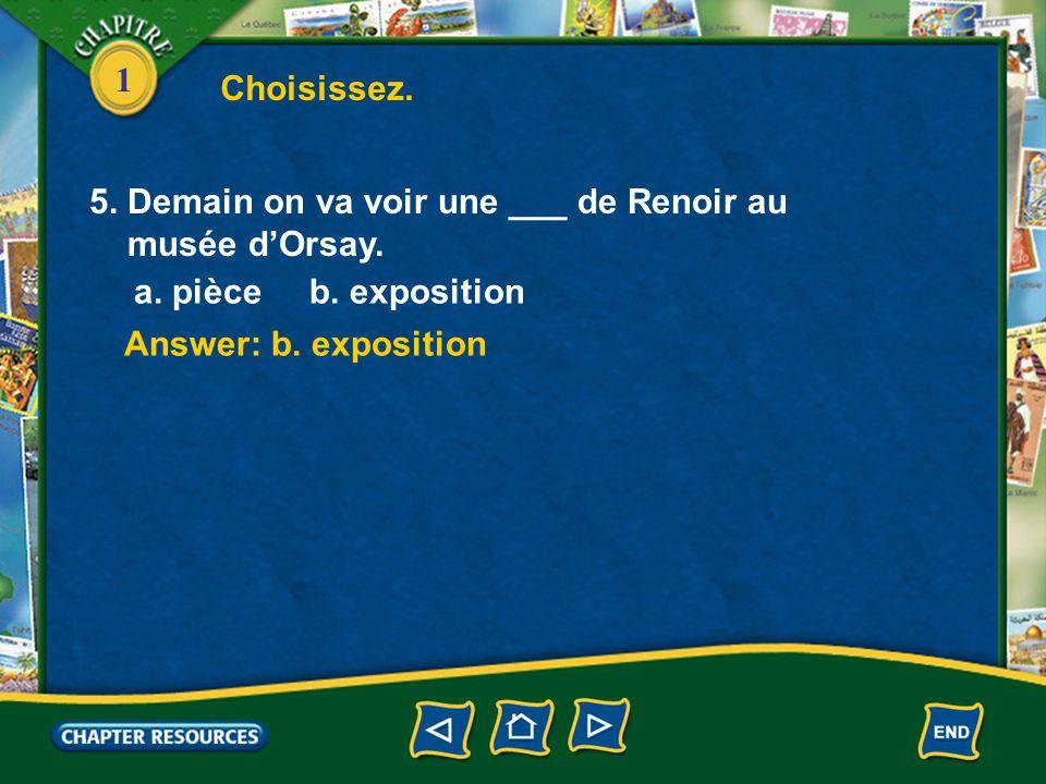 Choisissez. 5. Demain on va voir une ___ de Renoir au. musée d'Orsay. a. pièce b. exposition.