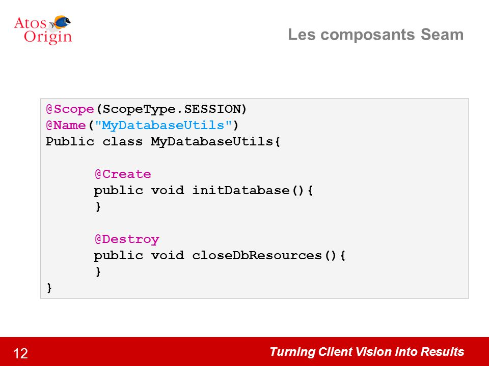 Les composants Seam @Scope(ScopeType.SESSION) @Name( MyDatabaseUtils )