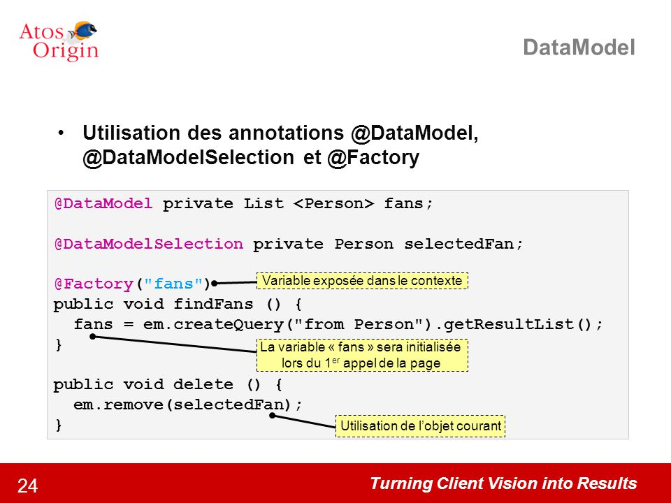 DataModel Utilisation des annotations @DataModel, @DataModelSelection et @Factory. @DataModel private List <Person> fans;