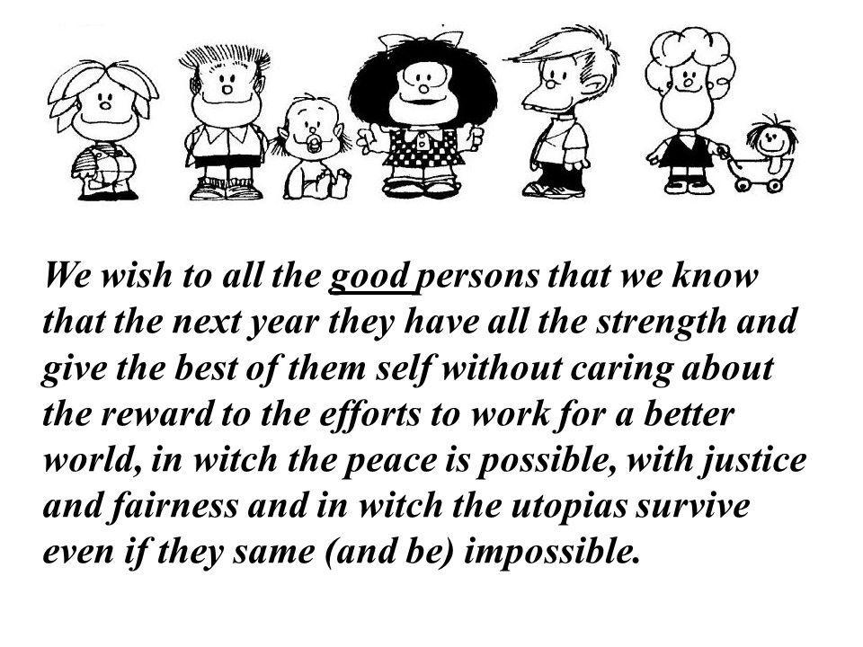 We wish to all the good persons that we know that the next year they have all the strength and give the best of them self without caring about the reward to the efforts to work for a better world, in witch the peace is possible, with justice and fairness and in witch the utopias survive even if they same (and be) impossible.