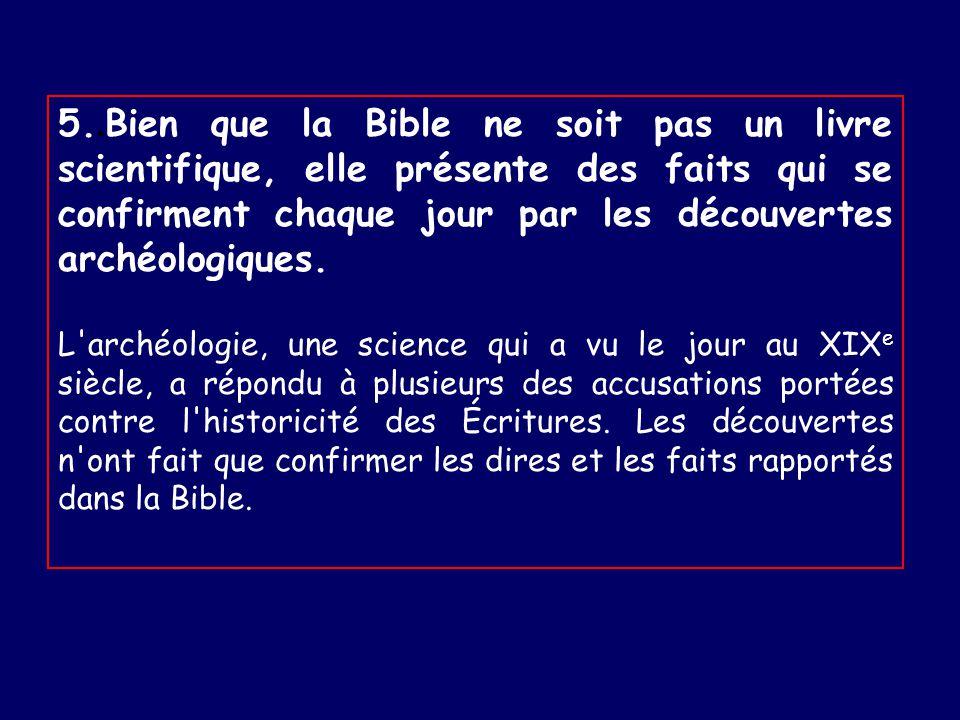5..Bien que la Bible ne soit pas un livre scientifique, elle présente des faits qui se confirment chaque jour par les découvertes archéologiques.