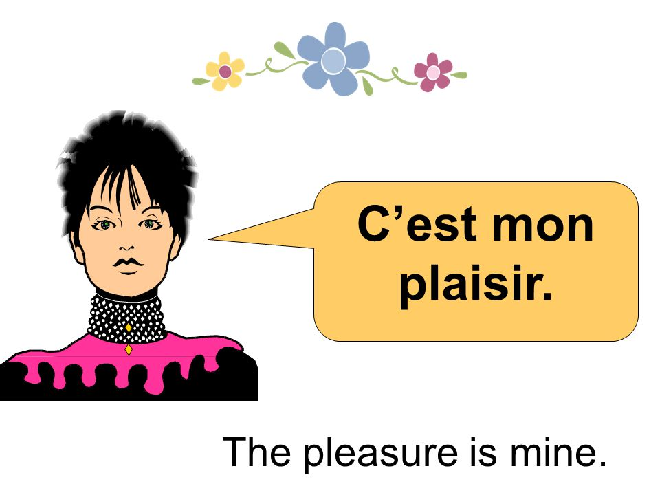 C'est mon plaisir. The pleasure is mine. 24