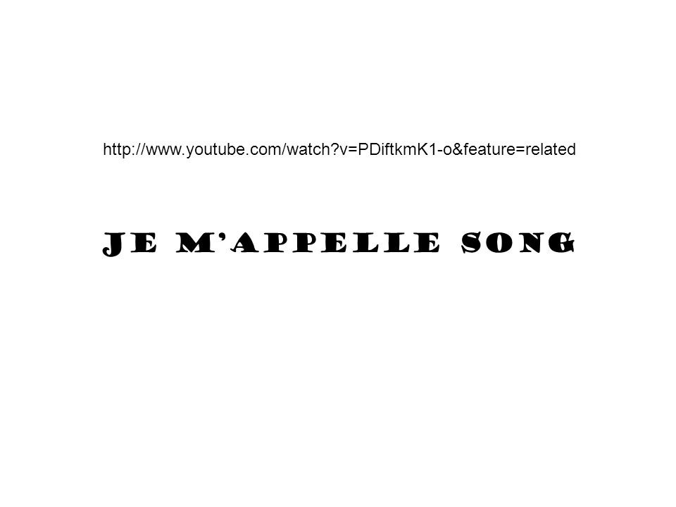 http://www.youtube.com/watch v=PDiftkmK1-o&feature=related Je m'appelle song