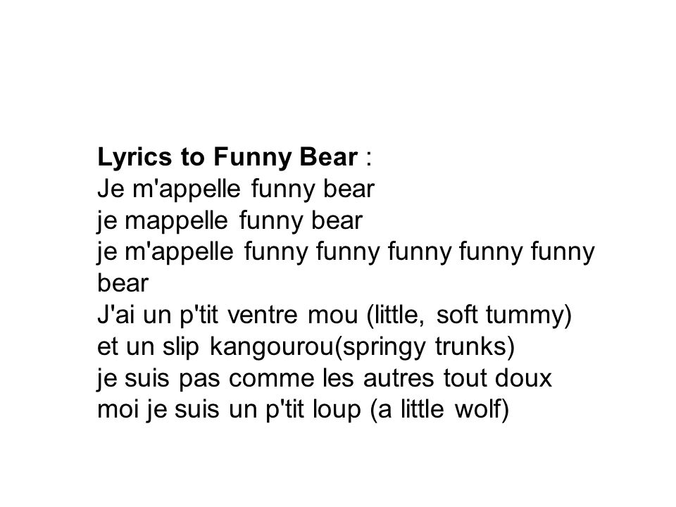 Lyrics to Funny Bear : Je m appelle funny bear je mappelle funny bear je m appelle funny funny funny funny funny bear J ai un p tit ventre mou (little, soft tummy) et un slip kangourou(springy trunks)