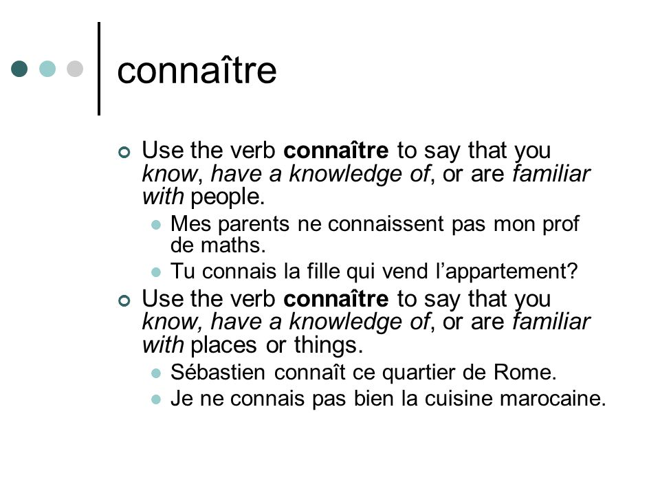 connaître Use the verb connaître to say that you know, have a knowledge of, or are familiar with people.