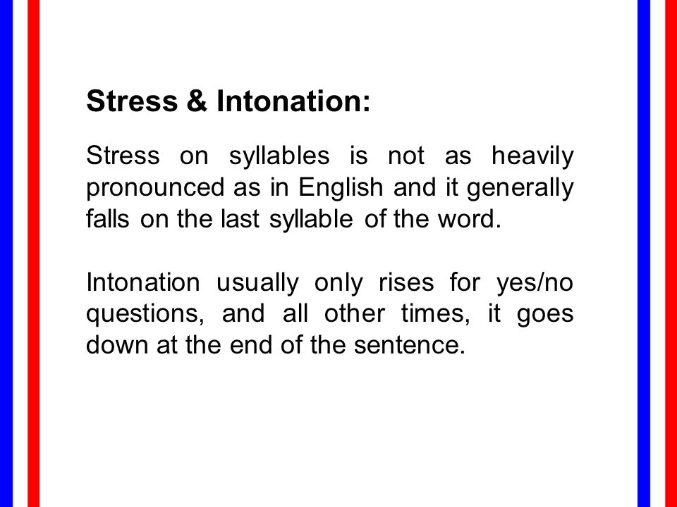Stress & Intonation: Stress on syllables is not as heavily pronounced as in English and it generally falls on the last syllable of the word.
