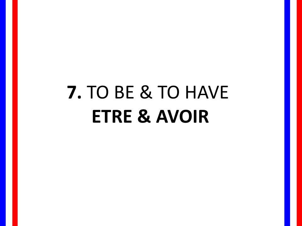 7. TO BE & TO HAVE ETRE & AVOIR
