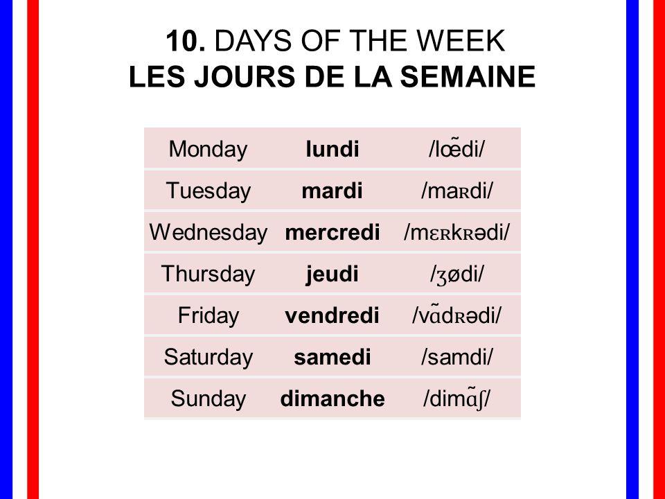 10. DAYS OF THE WEEK LES JOURS DE LA SEMAINE Monday lundi /lœ̃di/
