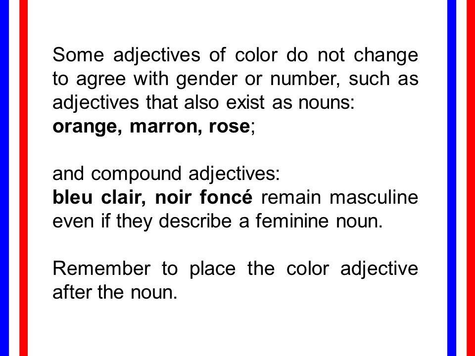 Some adjectives of color do not change to agree with gender or number, such as adjectives that also exist as nouns: