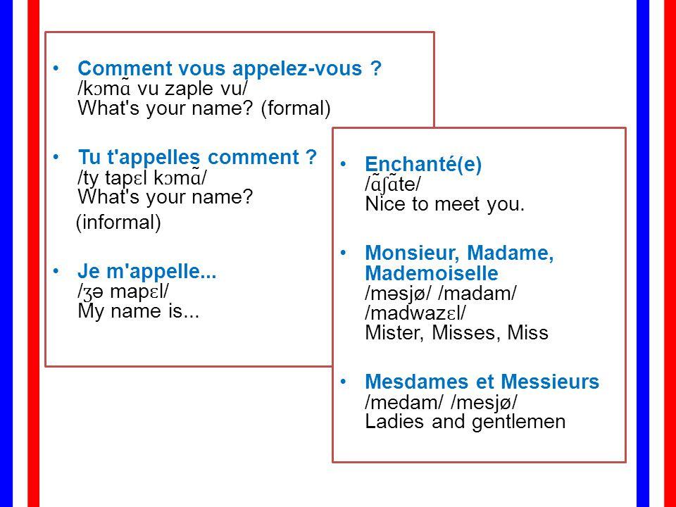 Comment vous appelez-vous. /kɔmɑ̃ vu zaple vu/ What s your name