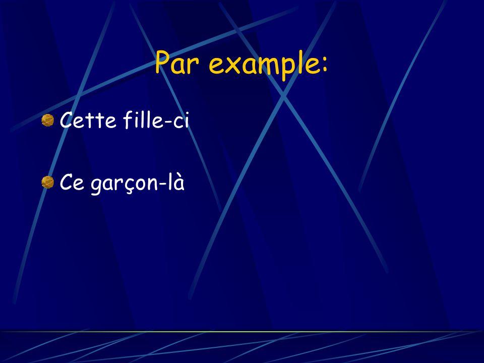 Par example: Cette fille-ci Ce garçon-là