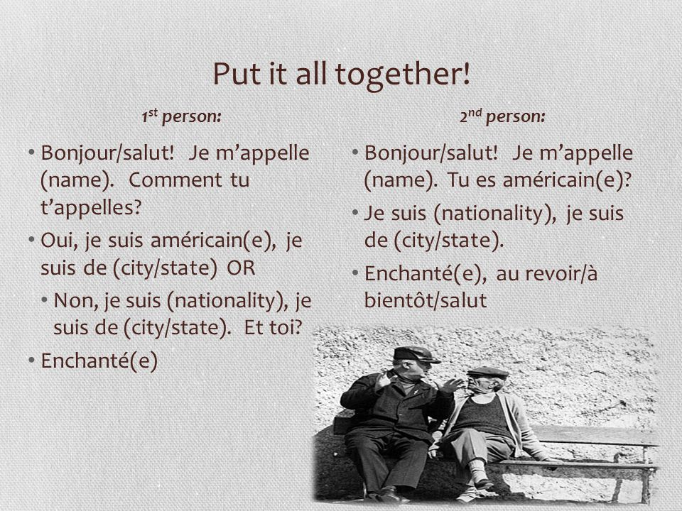 Put it all together! 1st person: 2nd person: Bonjour/salut! Je m'appelle (name). Comment tu t'appelles