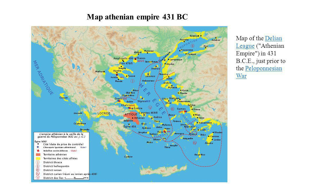 Map athenian empire 431 BC Map of the Delian League ( Athenian Empire ) in 431 B.C.E., just prior to the Peloponnesian War.