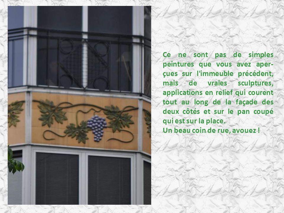 Ce ne sont pas de simples peintures que vous avez aper-çues sur l immeuble précédent, mais de vraies sculptures, applications en relief qui courent tout au long de la façade des deux côtés et sur le pan coupé qui est sur la place.