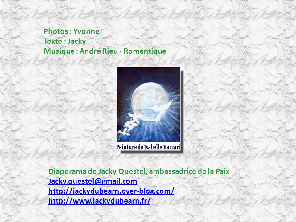 Photos : Yvonne Texte : Jacky. Musique : André Rieu - Romantique. Diaporama de Jacky Questel, ambassadrice de la Paix.