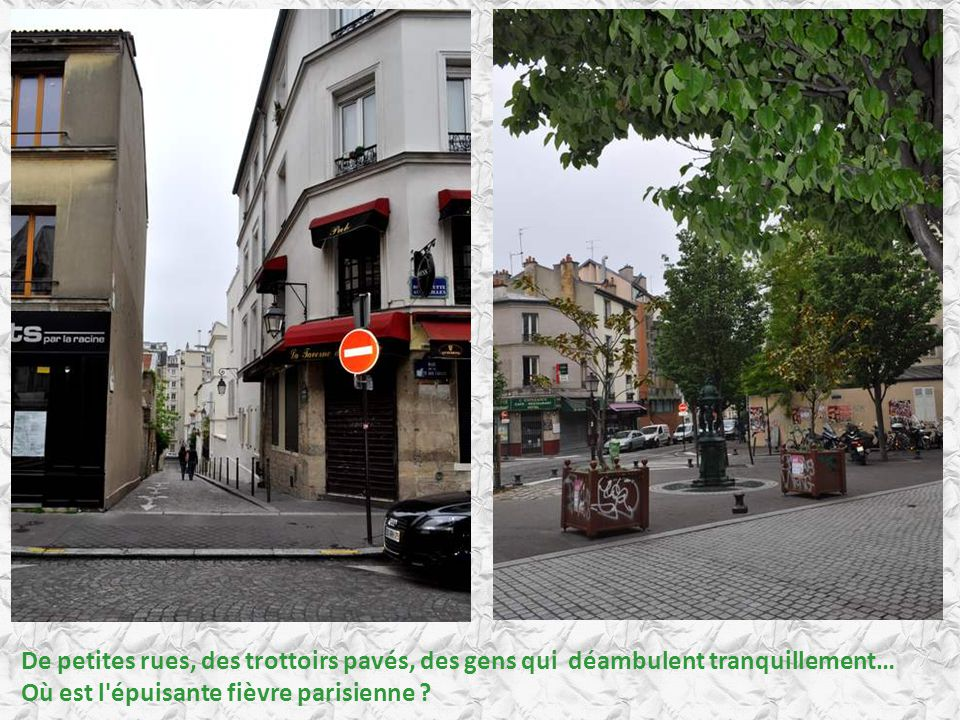 De petites rues, des trottoirs pavés, des gens qui déambulent tranquillement… Où est l épuisante fièvre parisienne