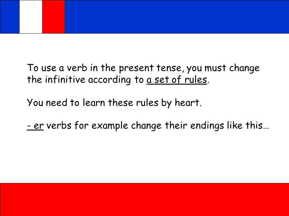 To use a verb in the present tense, you must change the infinitive according to a set of rules.