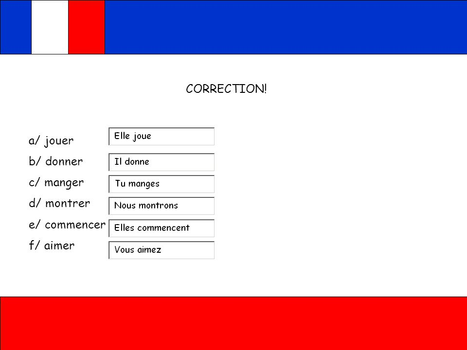 CORRECTION! a/ jouer b/ donner c/ manger d/ montrer e/ commencer f/ aimer