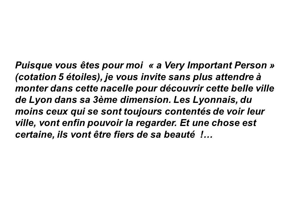 Puisque vous êtes pour moi « a Very Important Person » (cotation 5 étoiles), je vous invite sans plus attendre à monter dans cette nacelle pour découvrir cette belle ville de Lyon dans sa 3ème dimension.
