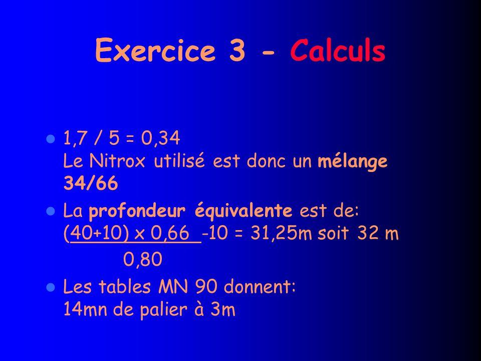 Exercice 3 - Calculs 1,7 / 5 = 0,34 Le Nitrox utilisé est donc un mélange 34/66.