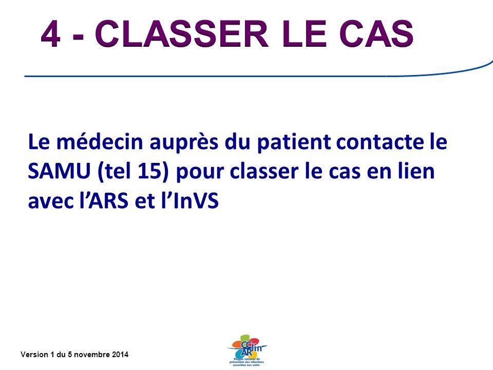 4 - CLASSER LE CAS Le médecin auprès du patient contacte le SAMU (tel 15) pour classer le cas en lien avec l'ARS et l'InVS.