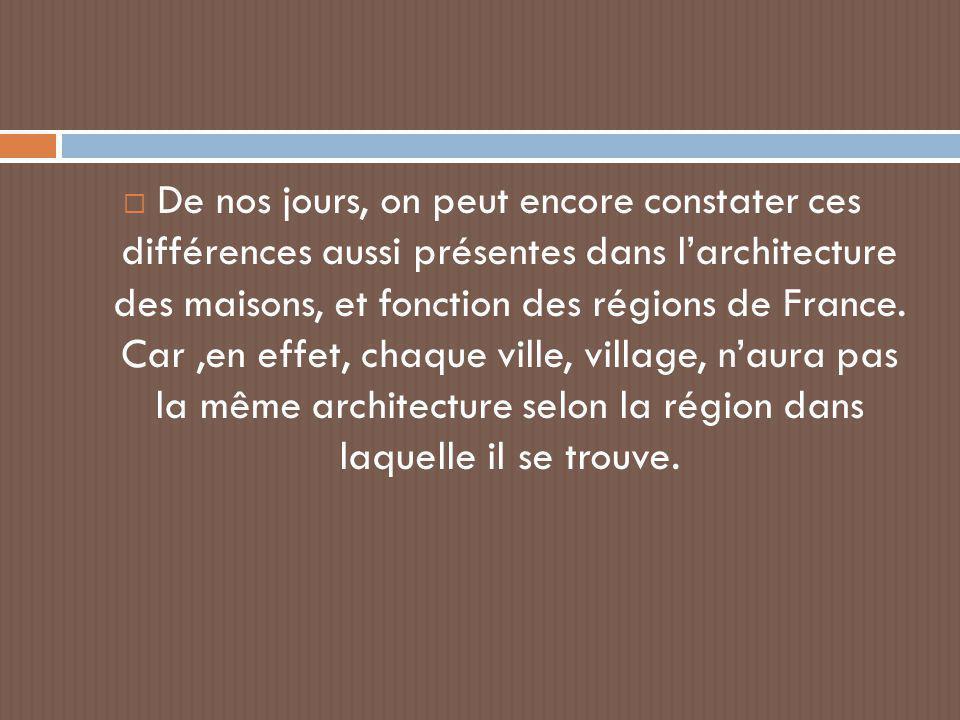 De nos jours, on peut encore constater ces différences aussi présentes dans l'architecture des maisons, et fonction des régions de France.