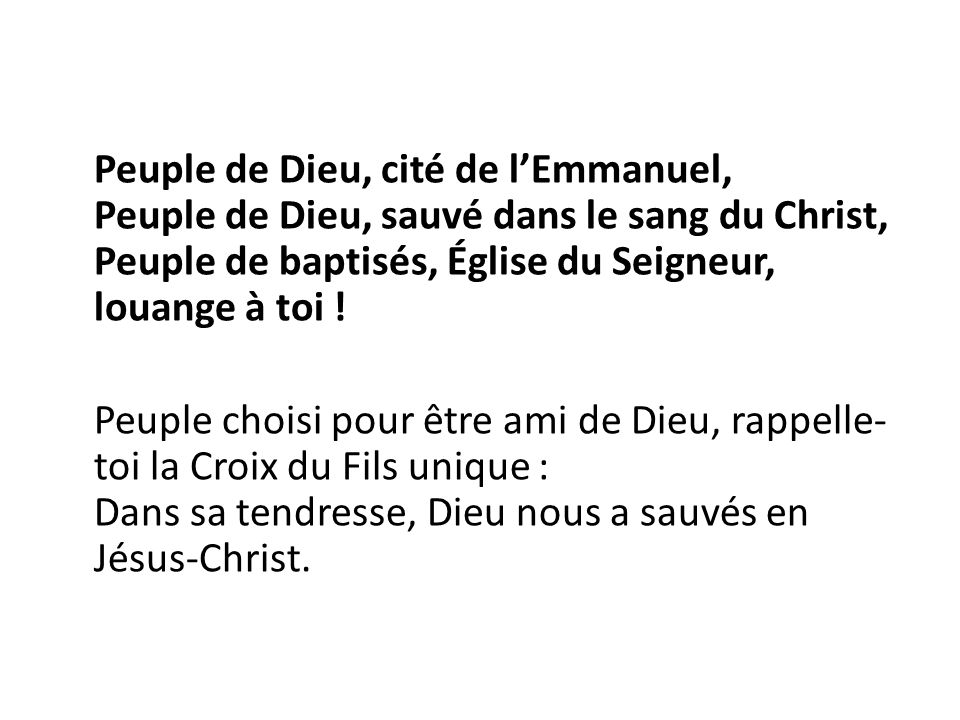 Peuple de Dieu, cité de l'Emmanuel, Peuple de Dieu, sauvé dans le sang du Christ, Peuple de baptisés, Église du Seigneur, louange à toi .
