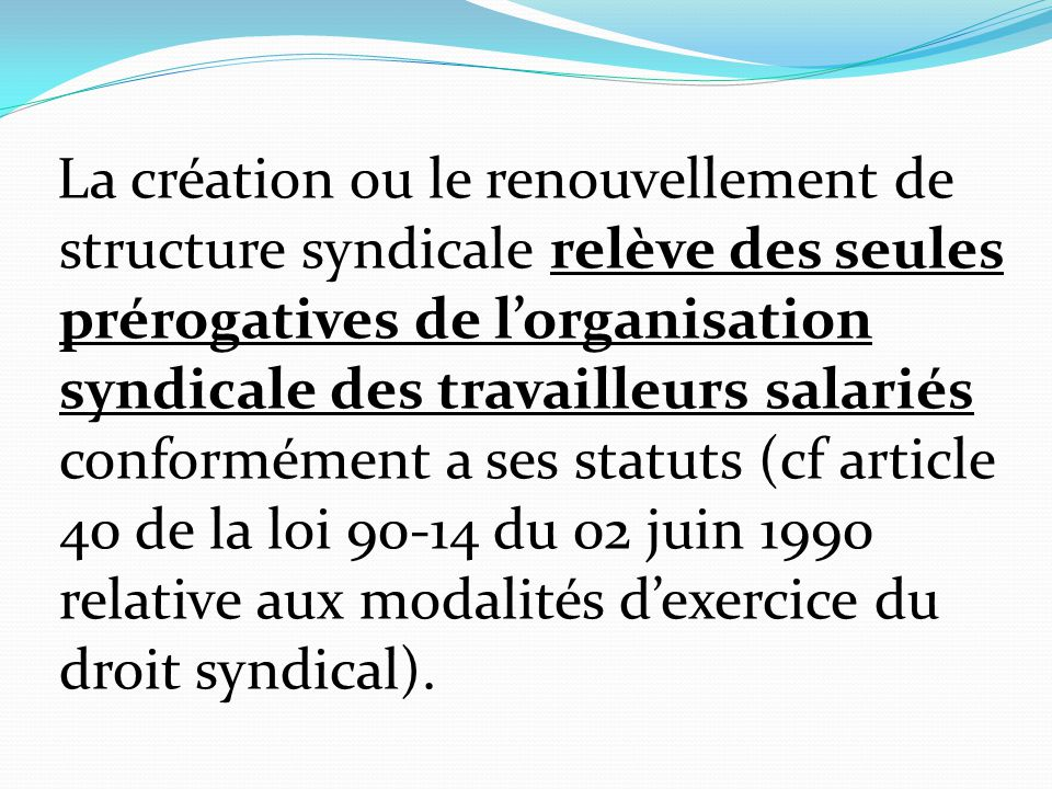 La création ou le renouvellement de structure syndicale relève des seules prérogatives de l'organisation syndicale des travailleurs salariés conformément a ses statuts (cf article 40 de la loi 90-14 du 02 juin 1990 relative aux modalités d'exercice du droit syndical).