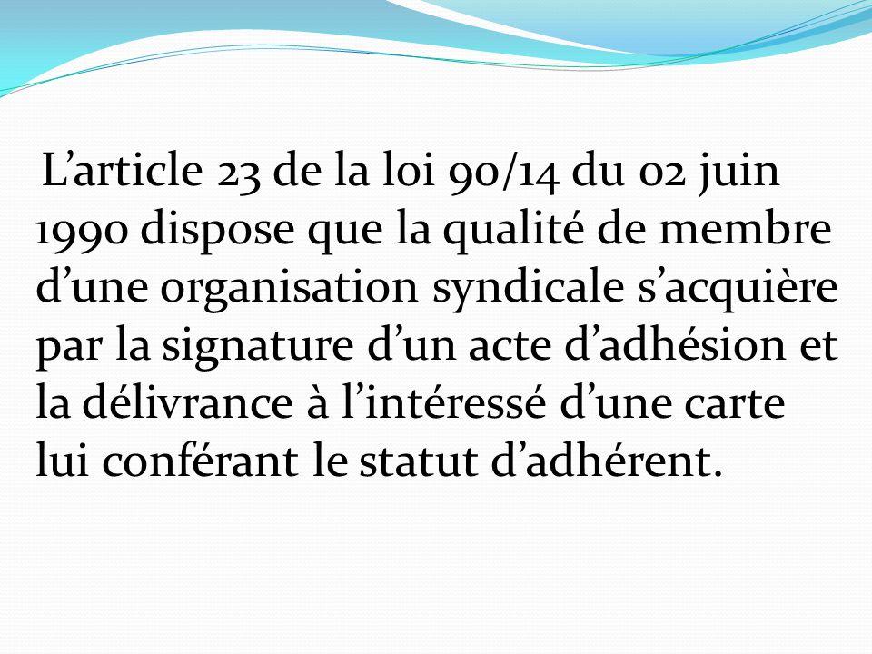 L'article 23 de la loi 90/14 du 02 juin 1990 dispose que la qualité de membre d'une organisation syndicale s'acquière par la signature d'un acte d'adhésion et la délivrance à l'intéressé d'une carte lui conférant le statut d'adhérent.