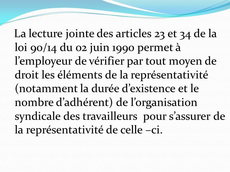 La lecture jointe des articles 23 et 34 de la loi 90/14 du 02 juin 1990 permet à l'employeur de vérifier par tout moyen de droit les éléments de la représentativité (notamment la durée d'existence et le nombre d'adhérent) de l'organisation syndicale des travailleurs pour s'assurer de la représentativité de celle –ci.