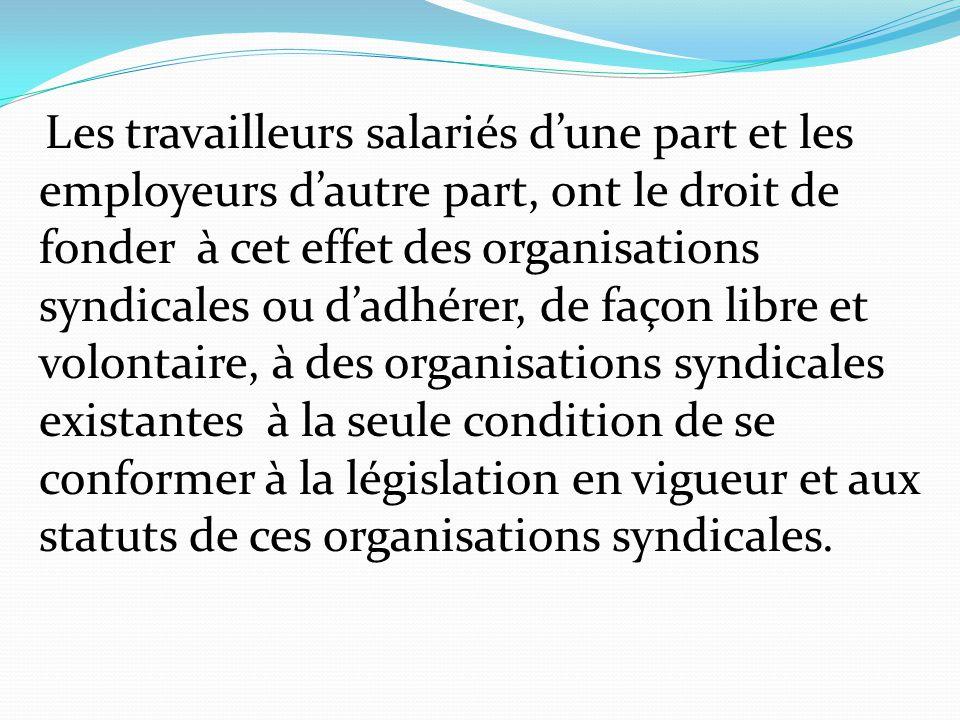 Les travailleurs salariés d'une part et les employeurs d'autre part, ont le droit de fonder à cet effet des organisations syndicales ou d'adhérer, de façon libre et volontaire, à des organisations syndicales existantes à la seule condition de se conformer à la législation en vigueur et aux statuts de ces organisations syndicales.