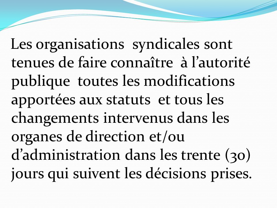 Les organisations syndicales sont tenues de faire connaître à l'autorité publique toutes les modifications apportées aux statuts et tous les changements intervenus dans les organes de direction et/ou d'administration dans les trente (30) jours qui suivent les décisions prises.