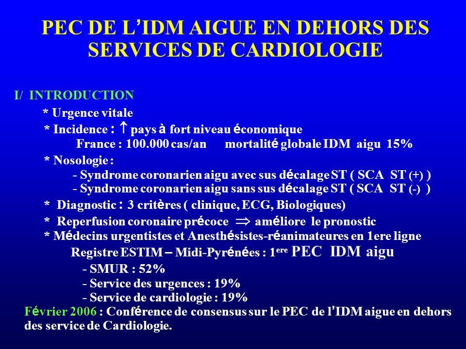 PEC DE L'IDM AIGUE EN DEHORS DES SERVICES DE CARDIOLOGIE I/ INTRODUCTION * Urgence vitale * Incidence :  pays à fort niveau économique France : 100.000 cas/an mortalité globale IDM aigu 15% * Nosologie : - Syndrome coronarien aigu avec sus décalage ST ( SCA ST (+) ) - Syndrome coronarien aigu sans sus décalage ST ( SCA ST (-) ) * Diagnostic : 3 critères ( clinique, ECG, Biologiques) * Reperfusion coronaire précoce  améliore le pronostic * Médecins urgentistes et Anesthésistes-réanimateures en 1ere ligne Registre ESTIM – Midi-Pyrénées : 1ere PEC IDM aigu - SMUR : 52% - Service des urgences : 19% - Service de cardiologie : 19% Février 2006 : Conférence de consensus sur le PEC de l'IDM aigue en dehors des service de Cardiologie.