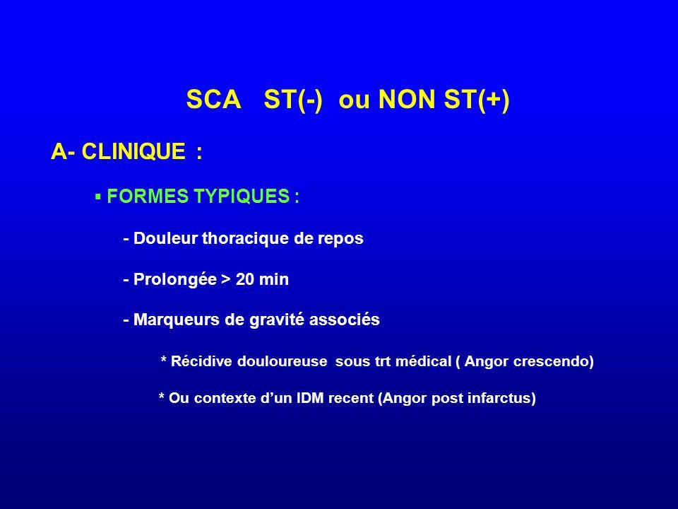 SCA ST(-) ou NON ST(+) A- CLINIQUE : ▪ FORMES TYPIQUES : - Douleur thoracique de repos - Prolongée > 20 min - Marqueurs de gravité associés * Récidive douloureuse sous trt médical ( Angor crescendo) * Ou contexte d'un IDM recent (Angor post infarctus)
