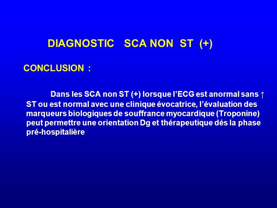 DIAGNOSTIC SCA NON ST (+) CONCLUSION : Dans les SCA non ST (+) lorsque l'ECG est anormal sans ↑ ST ou est normal avec une clinique évocatrice, l'évaluation des marqueurs biologiques de souffrance myocardique (Troponine) peut permettre une orientation Dg et thérapeutique dés la phase pré-hospitalière