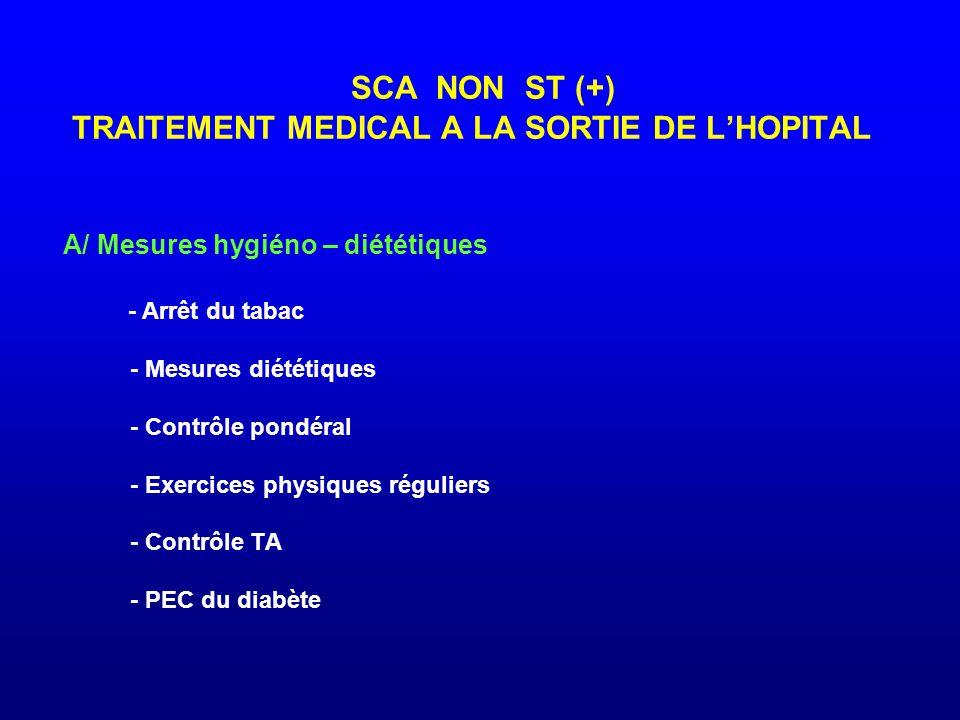 SCA NON ST (+) TRAITEMENT MEDICAL A LA SORTIE DE L'HOPITAL A/ Mesures hygiéno – diététiques - Arrêt du tabac - Mesures diététiques - Contrôle pondéral - Exercices physiques réguliers - Contrôle TA - PEC du diabète