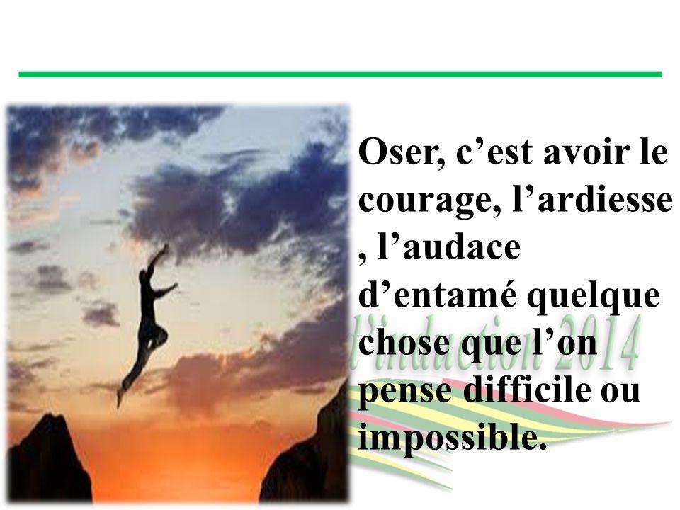 Oser, c'est avoir le courage, l'ardiesse , l'audace d'entamé quelque chose que l'on pense difficile ou impossible.