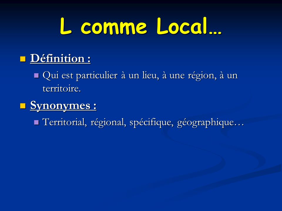 L comme Local… Définition : Synonymes :